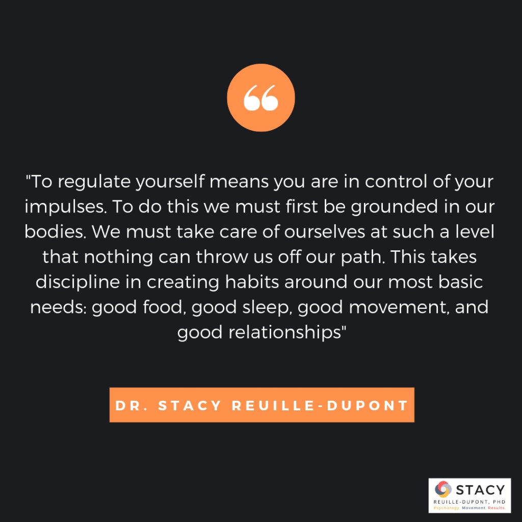 """To regulate yourself means you are in control of your impulses. To do this we must first be grounded in our bodies. We must take care of ourselves at such a level that nothing can throw us off our path. This takes discipline in creating habits around our most basic needs: good food, good sleep, good movement, and good relationships""   - Dr. Stacy Reuille-Dupont"