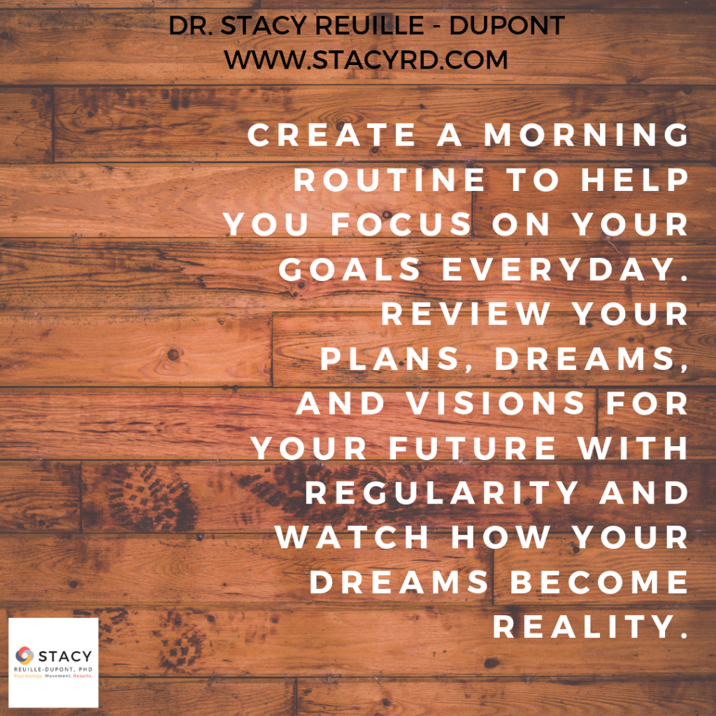 Create a morning routine to help you focus on your goals everyday. Review your plans, dreams, and visions for your future with regularity and watch how your dreams become reality.