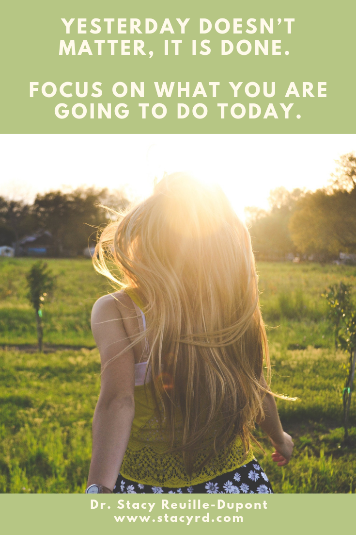 Yesterday is done … Keep your sights on today.